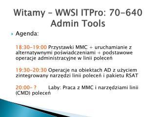 Witamy   WWSI ITPro: 70-640 Admin Tools