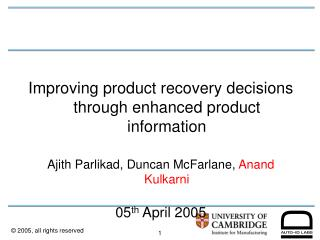 Improving product recovery decisions through enhanced product information  Ajith Parlikad, Duncan McFarlane, Anand Kulka