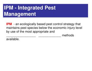 IPM  - an ecologically based pest control strategy that maintains pest species below the economic injury level by use of
