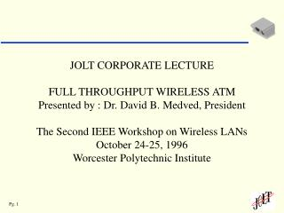 JOLT CORPORATE LECTURE  FULL THROUGHPUT WIRELESS ATM Presented by : Dr. David B. Medved, President  The Second IEEE Work