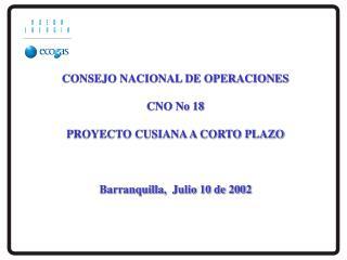 CONSEJO NACIONAL DE OPERACIONES  CNO No 18  PROYECTO CUSIANA A CORTO PLAZO    Barranquilla,  Julio 10 de 2002