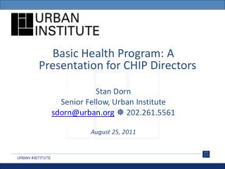 Basic Health Program: A Presentation for CHIP Directors  Stan Dorn Senior Fellow, Urban Institute sdornurban  202.261.55