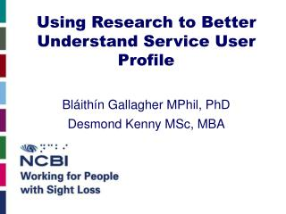 Using Research to Better Understand Service User Profile  Bl ith n Gallagher MPhil, PhD Desmond Kenny MSc, MBA