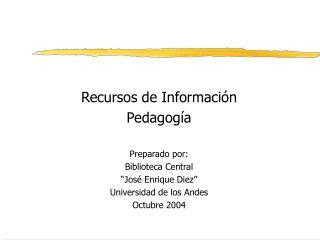 Recursos de Informaci n Pedagog a  Preparado por: Biblioteca Central  Jos  Enrique Diez  Universidad de los Andes Octubr