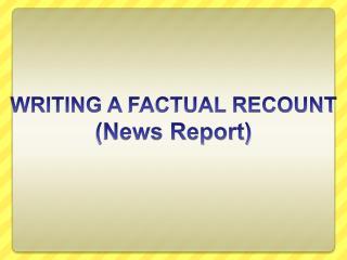 WRITING A FACTUAL RECOUNT News Report