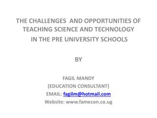 THE CHALLENGES  AND OPPORTUNITIES OF TEACHING SCIENCE AND TECHNOLOGY  IN THE PRE UNIVERSITY SCHOOLS  BY  FAGIL MANDY EDU
