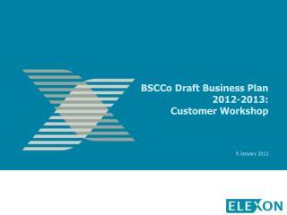 BSCCo Draft Business Plan 2012-2013: Customer Workshop     9 January 2012