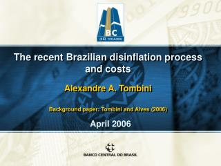 The recent Brazilian disinflation process and costs  Alexandre A. Tombini  Background paper: Tombini and Alves 2006