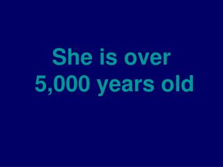 She is over  5,000 years old