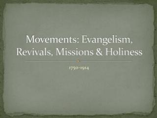 Movements: Evangelism, Revivals, Missions  Holiness
