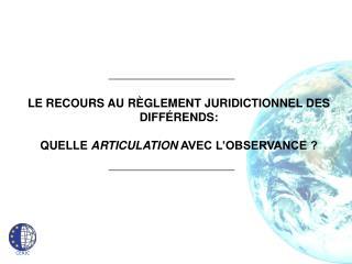 LE RECOURS AU R GLEMENT JURIDICTIONNEL DES DIFF RENDS:   QUELLE ARTICULATION AVEC L OBSERVANCE