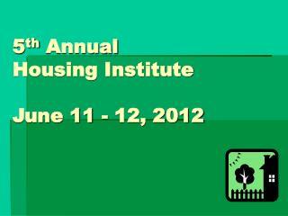 5th Annual  Housing Institute  June 11 - 12, 2012