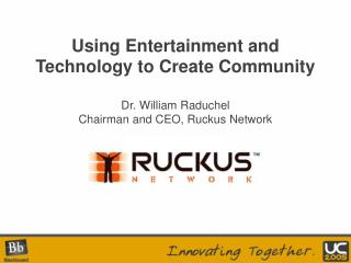 Using Entertainment and Technology to Create Community  Dr. William Raduchel Chairman and CEO, Ruckus Network