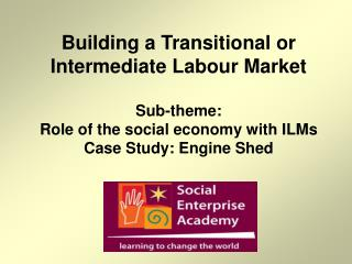 Building a Transitional or Intermediate Labour Market  Sub-theme:  Role of the social economy with ILMs Case Study: Engi