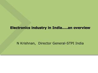 Electronics industry in India ..an overview   N Krishnan,  Director General-STPI India