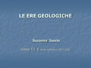 LE ERE GEOLOGICHE     Susanna Iuorio   classe III  E anno scolastico 2007