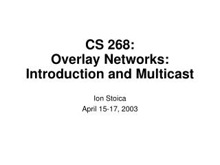 CS 268: Overlay Networks: Introduction and Multicast