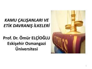 KAMU  ALISANLARI VE  ETIK DAVRANIS ILKELERI  Prof. Dr.  m r EL IOGLU Eskisehir Osmangazi  niversitesi