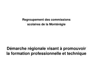 Regroupement des commissions scolaires de la Mont r gie      D marche r gionale visant   promouvoir la formation profess