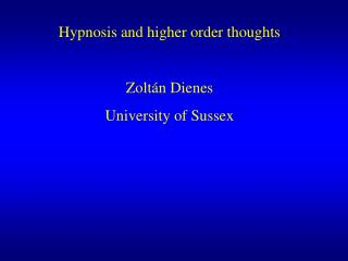 Hypnosis and higher order thoughts  Zolt n Dienes University of Sussex
