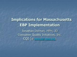 Implications for Massachusetts EBP Implementation  Jonathan Delman, MPH, JD  Consumer Quality Initiatives, Inc. CQI  cqi