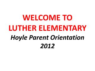 WELCOME TO LUTHER ELEMENTARY Hoyle Parent Orientation 2012