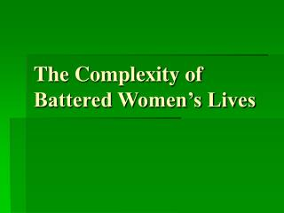 The Complexity of Battered Women s Lives
