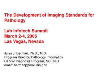 The Development of Imaging Standards for Pathology  Lab Infotech Summit March 2-4, 2005 Las Vegas, Nevada  Jules J. Berm