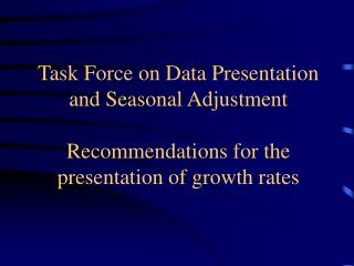 Task Force on Data Presentation and Seasonal Adjustment  Recommendations for the presentation of growth rates