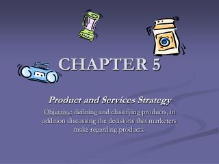 Product and Services Strategy Objective: defining and classifying products, in addition discussing the decisions that ma