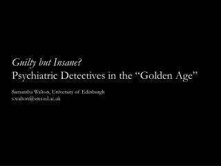 Guilty but Insane Psychiatric Detectives in the  Golden Age   Samantha Walton, University of Edinburgh   s.waltonsms.ed.