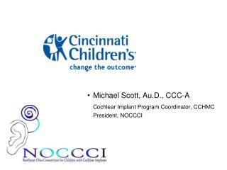 Michael Scott, Au.D., CCC-A  Cochlear Implant Program Coordinator, CCHMC  President, NOCCCI