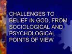 CHALLENGES TO BELIEF IN GOD, FROM SOCIOLOGICAL AND PSYCHOLOGICAL POINTS OF VIEW