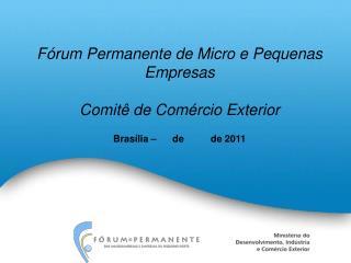 F rum Permanente de Micro e Pequenas Empresas  Comit  de Com rcio Exterior  Bras lia        de          de 2011