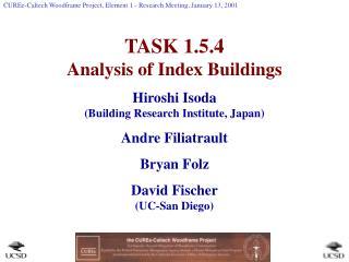 TASK 1.5.4 Analysis of Index Buildings Hiroshi Isoda  Building Research Institute, Japan Andre Filiatrault Bryan Folz Da