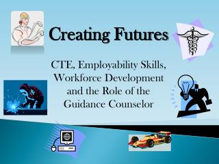 Creating Futures  CTE, Employability Skills, Workforce Development and the Role of the Guidance Counselor