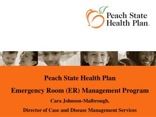 Peach State Health Plan  Emergency Room ER Management Program Cara Johnson-Malbrough,  Director of Case and Disease Mana