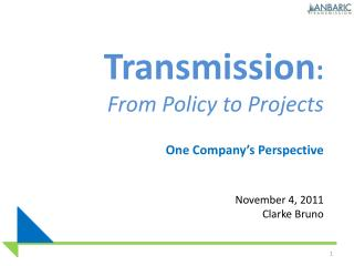 Transmission:  From Policy to Projects   One Company s Perspective   November 4, 2011 Clarke Bruno