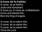 O Come All Ye Faithful O come, all ye faithful,  Joyful and triumphant, O come ye, O come ye, to Bethlehem. Come and beh