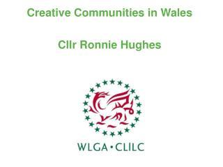 Creative Communities in Wales  Cllr Ronnie Hughes