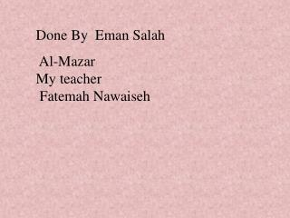 Done By  Eman Salah   Al-Mazar   My teacher   Fatemah Nawaiseh
