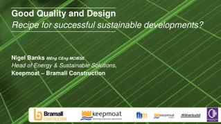 Good Quality and Design Recipe for successful sustainable developments     Nigel Banks MEng CEng MCIBSE Head of Energy