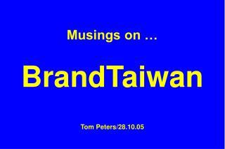 Musings on    BrandTaiwan  Tom Peters