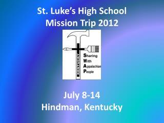 St. Luke s High School Mission Trip 2012      July 8-14 Hindman, Kentucky