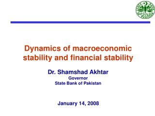 Dynamics of macroeconomic stability and financial stability  Dr. Shamshad Akhtar  Governor State Bank of Pakistan