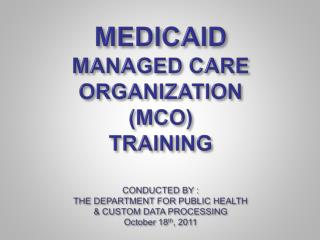 MEDICAID  MANAGED CARE ORGANIZATION MCO  TRAINING  CONDUCTED BY : THE DEPARTMENT FOR PUBLIC HEALTH   CUSTOM DATA PROCESS