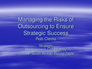 Managing the Risks of Outsourcing to Ensure Strategic Success Rob Clemo