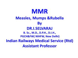 MMR Measles, Mumps Rubella By  DR.I.SELVARAJ B. Sc., M.D., D.P.H., D.I.H.,  PGCHFW NIHFW, New Delhi Indian Railways Medi