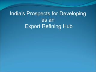 India s Prospects for Developing  as an  Export Refining Hub