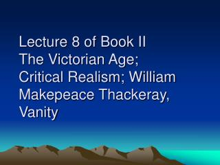 Lecture 8 of Book II     The Victorian Age;  Critical Realism; William Makepeace Thackeray, Vanity